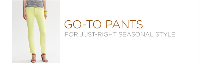 GO-TO PANTS FOR JUST-RIGHT SEASONAL STYLE