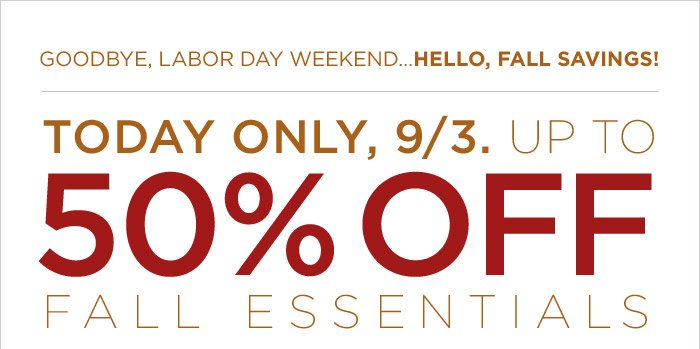 TODAY ONLY, 9/3. UP TO 50% OFF FALL ESSENTIALS