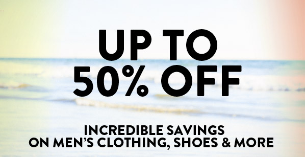 UP TO 50% OFF - INCREDIBLE SAVINGS ON MEN'S CLOTHING, SHOES & MORE