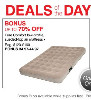 Deals of the Day - Today, Online Only! BONUS up to 70% off Pure Comfort low-profile, sueded-top air mattress. Shop now.