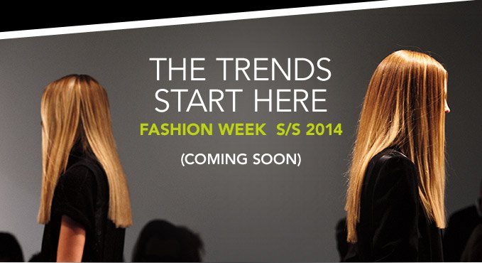 THE TRENDS START HERE FASHION WEEK S/S 2014 (COMING SOON)