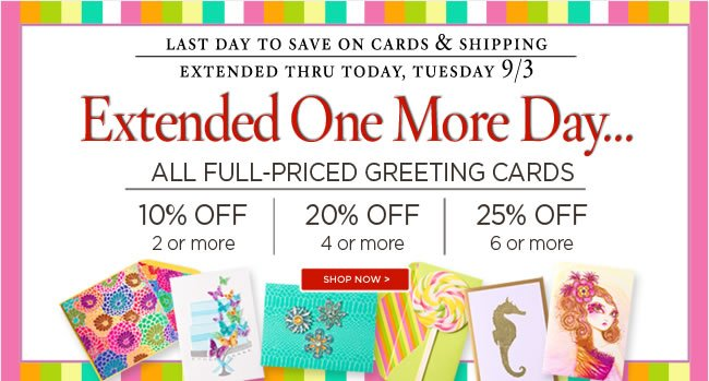 PAPYRUS Online Sale - Extended thru Tuesday 9/3 					Buy 2+ cards, save 10% 					Buy 4+ cards, save 20% 					Buy 6+ cards, save 25% 					Shop online at www.papyrusonline.com