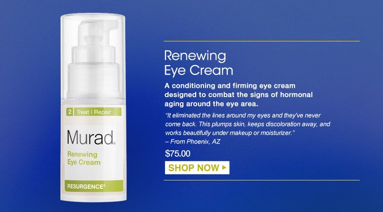 "Renewing Eye Cream A conditioning and firming eye cream designed to combat the signs of hormonal aging around the eye area. ""It eliminated the lines around my eyes and they've never come back. This plumps skin, keeps discoloration away, and works beautifully under makeup or moisturizer."" – From Phoenix, AZ $75.00 Shop Now>>"