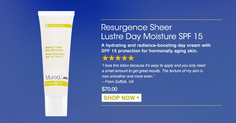 "Resurgence Sheer Lustre Day Moisture SPF 15 A hydrating and radiance-boosting day cream with SPF 15 protection for hormonally aging skin. ""I love this lotion because it's easy to apply and you only need a small amount to get great results. The texture of my skin is now smoother and more even."" – From Suffolk, VA $70.00 Shop Now>>"