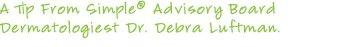 A Tip from Simple(R) Advisory Board Dermatologist Dr. Debra Luftman