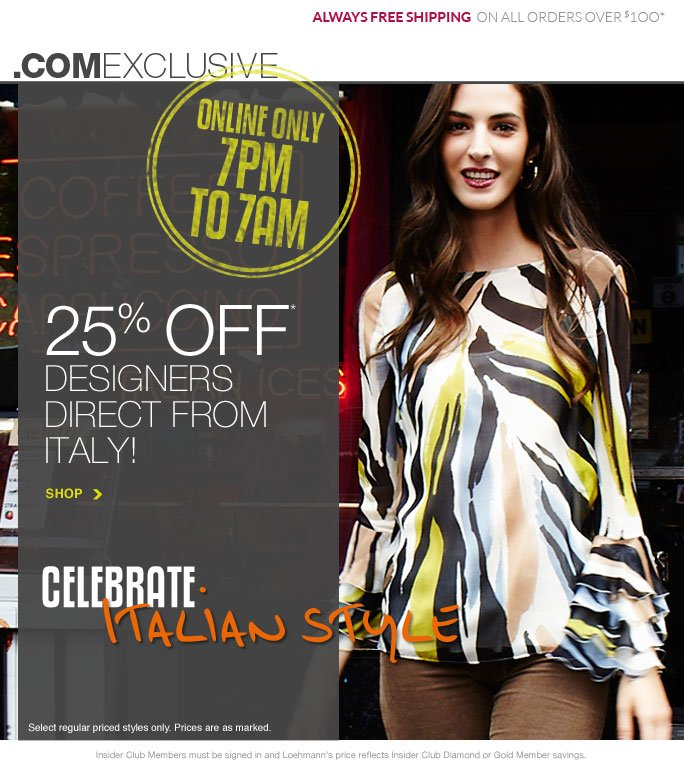 always free shipping  on all orders over $1OO* .com exclusive Online only 7pm To 7am 25% off* Designers Direct from Italy! SHOP Celebrate  Italian Style Select regular priced styles only. Prices are as marked. Insider Club Members must be signed in and Loehmann's price reflects Insider Club Diamond or Gold Member savings. *25% OFF regular priced ITALIAN DESIGNERS PROMOTIONAL OFFER is VALID NOW thru  9/4/13 AT 9:59AM ET ONLINE only. Free shipping offer applies on orders of $100 or more, prior to sales tax and after any applicable discounts, only for standard shipping to one single address in the Continental US per order.  Online, Loehmann's prices reflect 25% off regular priced Italian Designers, prices are as marked.  Offers not valid in store, on Italian handbags, clearance or previous purchases and  excludes fragrances, hair care products, the purchase of Gift Cards and Insider club membership fee. Cannot be combined with employee discount or any other coupon or promotion. Discounts may not be applied towards taxes, shipping & handling. Featured items subject to availability. Quantities are limited and exclusions may apply. Please see loehmanns.com for details. Void in states where prohibited by law, no cash value except where prohibited, then the cash value is 1/100. Returns and exchanges  are subject to Returns/Exchange Policy Guidelines. 2013 †Standard text message & data charges apply. Text STOP to opt out or HELP for help. For the terms and conditions of the Loehmann's text message program, please visit http://pgminf.com/loehmanns.html or call 1-877-471-4885 for more information.