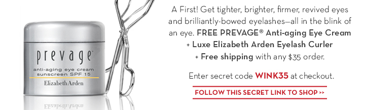 A First! Get tighter, brighter, firmer, revived eyes and brilliantly-bowed eyelashes—all in the blink of an eye. FREE PREVAGE®  Anti-aging Eye Cream + Luxe Elizabeth Arden Eyelash Curler + Free shipping with any $35 order. Enter secret code WINK35 at checkout. FOLLOW THIS SECRET LINK TO SHOP.