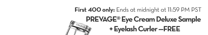 First 400 only: Ends at midnight at 11:59 PM PST. PREVAGE® Eye Cream Deluxe Sample + Eyelash Curler—FREE.