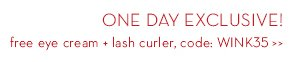ONE DAY EXCLUSIVE! free eye cream + lash curler, code: WINK35.