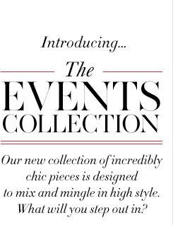 Introducing... The EVENTS COLLECTION  Our new collection of incredibly chic pieces is designed to mix and mingle in high style. What will you step out in?