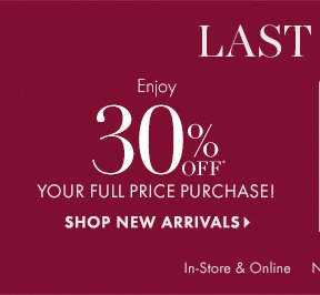 LAST DAY  Enjoy 30% OFF* Your Full–Price Purchase!  SHOP NEW ARRIVALS