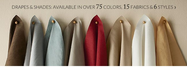 DRAPES & SHADES: AVAILABLE IN OVER 75 COLORS, 15 FABRICS & 6 STYLES