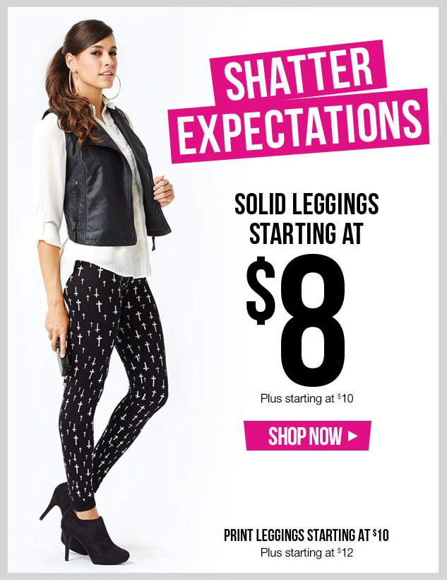 Shatter Expectations! Solid Leggings starting at $8 - Plus starting at $10! Print Leggings starting at $10 - Plus starting at $12! SHOP NOW!