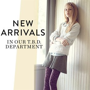 NEW ARRIVALS IN OUR T.B.D. DEPARTMENT