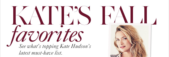 KATE'S FALL FAVORITES See what's topping Kate Hudson's  latest  must–have list.
