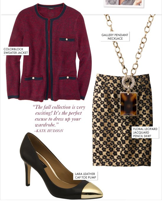 """The fall collection is very exciting! It's the perfect excuse to dress up your wardrobe."" –KATE HUDSON  Colorblock Sweater Jacket Gallery Pendant Necklace Floral Leopard Jacquard Pencil Skirt Lara Leather Cap Toe Pump"