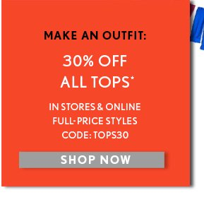 MAKE AN OUTFIT: 30% OFF  ALL TOPS*  IN STORES & ONLINE FULL–PRICE STYLES CODE: TOPS30  SHOP NOW