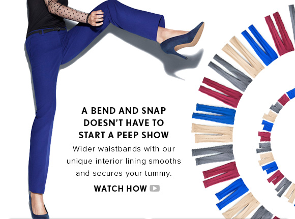 A BEND AND SNAP DOESN'T HAVE TO  START A PEEP SHOW Wider waistbands with our unique interior lining smooths and secures your tummy.  WATCH HOW