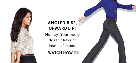 ANGLED RISE, UPWARD LIFT Hooray! Your booty doesn't have to lose its 'licious.  WATCH HOW