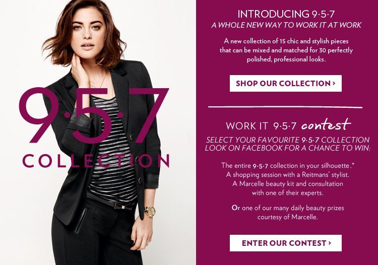 Introducing 9.5.7 A new collection of 15 chic and stylish pieces that can be mixed and matched for 30 perfectly polished, professional looks. Work it contest 9.5.7. Select your favourite 9.5.7 collection look on Facebook for a chance to win.