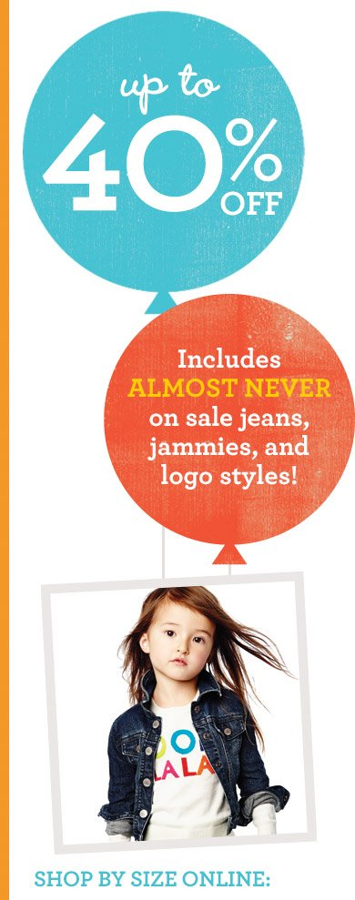 up to 40% OFF | Includes ALMOST NEVER on sale jeans, jammies, and logo styles! | SHOP BY SIZE ONLINE: