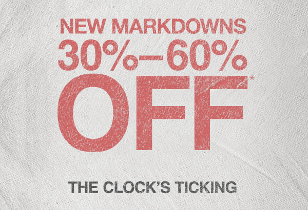 NEW MARKDOWNS. 30% - 60% OFF