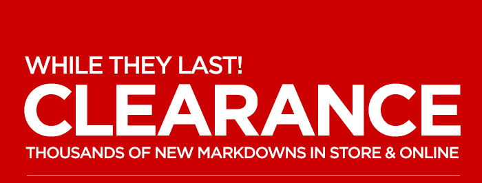 WHILE THEY LAST!     CLEARANCE     THOUSANDS OF NEW MARKDOWNS IN STORE & ONLINE