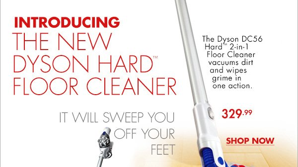 INTRODUCING THE NEW DYSON HARD(TM) FLOOR CLEANER IT WILL SWEEP YOU OFF YOUR FEET The Dyson DC56 Hard(TM) 2-in-1 Floor Cleaner vacuums dirt and wipes grime in one action. 329.99 SHOP NOW