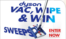 dyson VAC, WIPE & WIN SWEEPS ENTER NOW ENTER FOR A CHANCE TO WIN THE NEW DYSON HARD DC 56 CORDLESS VACUUM CLEANER AND A $500 BED BATH & BEYOND GIFT CARD - 1 WINNER EVERY DAY 9/4 THRU 9/10