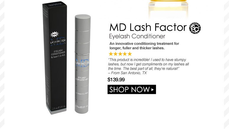 """Shopper's Choice. 5 Stars  MD Lash Factor Eyelash Conditioner An innovative conditioning treatment for longer, fuller and thicker lashes. """"This product is incredible! I used to have stumpy lashes, but now I get compliments on my lashes all the time. The best part of all, they're natural!"""" – From San Antonio, TX $139.99 Shop Now>>"""