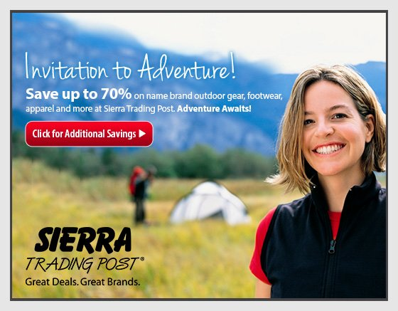 Invitation to Adventure! Save up to 70% on name brand outdoor gear, footwear, apparel and more at Sierra Trading Post. Adventure Awaits! Click for Additional Savings SIERRA TRADING POST® Great Deals. Great Brands.