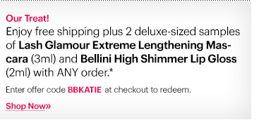 Our Treat! Enjoy free shipping plus 2 deluxe–sized samples of Lash Glamour Extreme Lengthening Mascara (3ml) and Bellini High Shimmer Lip Gloss (2ml) with ANY order.*   Ends: September 4th at 11:59 PM ET  Enter code BBKATIE at checkout to redeem.   Shop now »