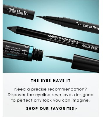 THE EYES HAVE IT | Need a precise recommendation? Discover the eyeliners we love, designed to perfect any look you can imagine. | SHOP OUR FAVORITES