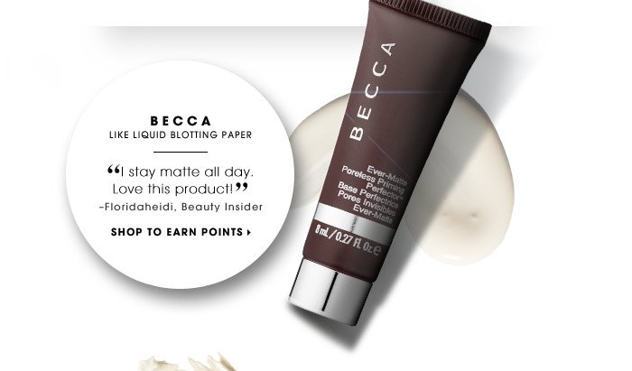 Becca | Like liquid blotting paper | I stay matte all day. Love this product! –Floridaheidi, Beauty Insider | SHOP TO EARN POINTS