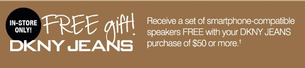 FREE gift! Receive a set of smartphone-compatible speakers FREE with your DKNY JEANS® purchase of $50 or more.
