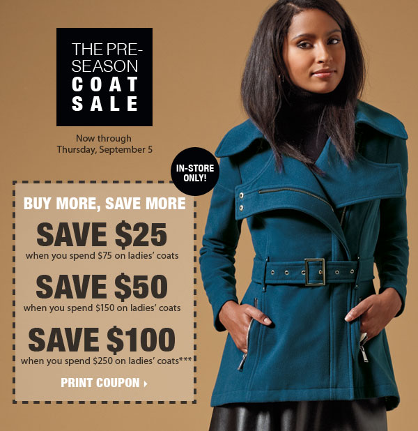 Pre-season Coat Sale Plus, Buy More, Save More! Now through Thursday, September 5 SAVE $25 when you spend $75 on ladies' coats SAVE $50 when you spend $150 on ladies' coats And SAVE $100 when you spend $250 on ladies' coats*** In-store only! Print coupon