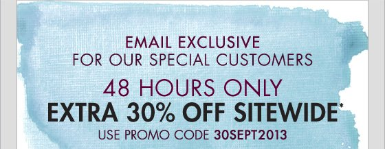 EMAIL EXCLUSIVE FOR OUR SPECIAL CUSTOMERS - EXTRA 30% OFF SITEWIDE* 48 HOURS ONLY!
