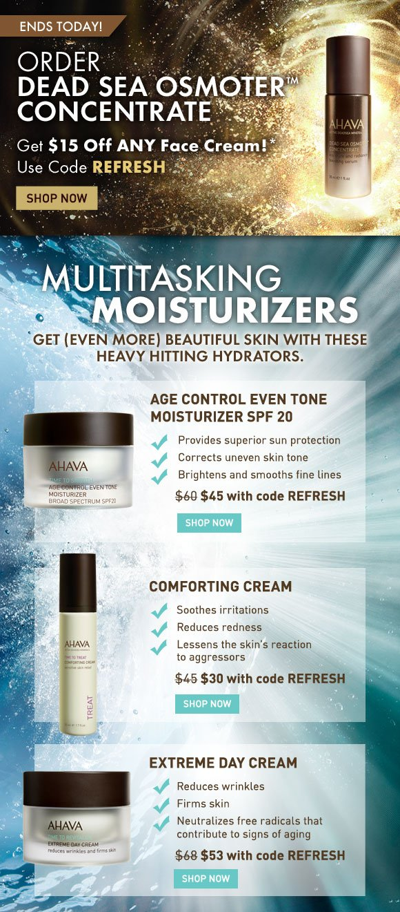 Order Dead Sea Osmoter Concentrate  Get $15 Off ANY face cream!* Use code REFRESH Shop Now  Multitasking Moisturizers Get (EVEN MORE) beautiful skin with these heavy hitting hydrators.  AGE CONTROL EVEN TONE MOISTURIZER SPF 20 Provides superior sun protection, corrects uneven skin tone, brightens and smooths fine lines. $60 value - $45 with code REFRESH SHOP NOW  COMFORTING CREAM Soothes irritations, reduces redness and lessens the skin's reaction to aggressors. $45 value - $53 with code REFRESH SHOP NOW  EXTREME DAY CREAM Reduces wrinkles, firms skin and neutralizes free radicals that contribute to signs of aging.  $68 value - $45 with code REFRESH SHOP NOW