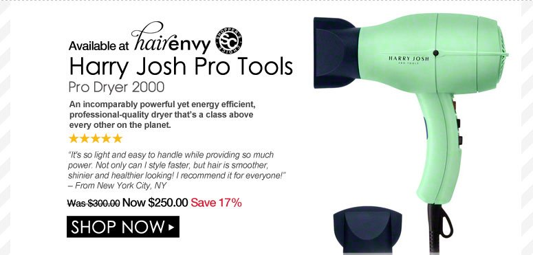 """Available at HE  Shopper's Choice. 5 Stars Harry Josh Pro Tools Pro Dryer 2000 An incomparably powerful yet energy efficient, professional-quality dryer that's a class above every other on the planet.  """"It's so light and easy to handle while providing so much power. Not only can I style faster, but hair is smoother, shinier and healthier looking! I recommend it for everyone!"""" – From New York City, NY Was $300.00 Now $250.00 Save 17%  Shop Now>>"""