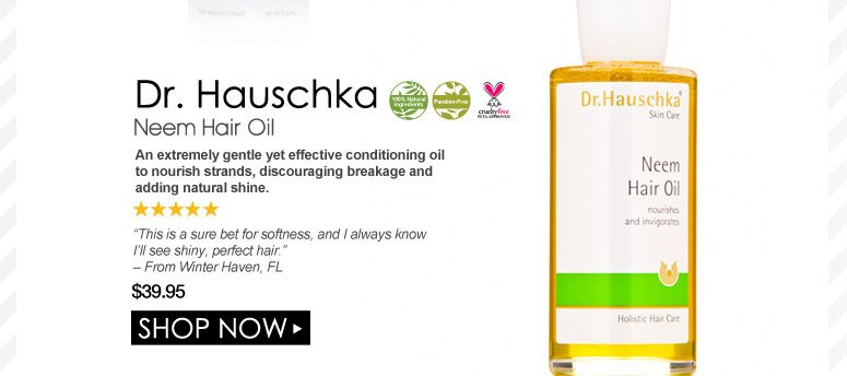 """100% Nat. Paraben-free. Cruelty free. 5 Stars Dr. Hauschka Neem Hair Oil An extremely gentle yet effective conditioning oil to nourish strands, discouraging breakage and adding natural shine. """"This is a sure bet for softness, and I always know I'll see shiny, perfect hair."""" – From Winter Haven, FL  $39.95 Shop Now>>"""