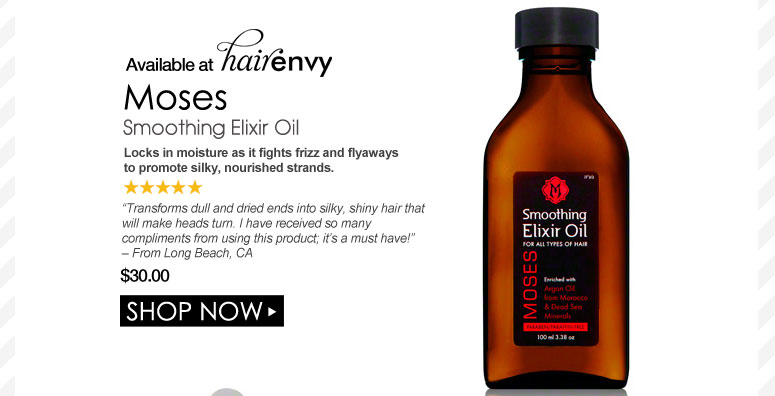 """5 Stars Moses Smoothing Elixir Oil  Locks in moisture as it fights frizz and flyaways to promote silky, nourished strands.  """"Transforms dull and dried ends into silky, shiny hair that will make heads turn. I have received so many compliments from using this product; it's a must have!"""" – From Long Beach, CA $30.00 Shop Now>>"""