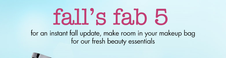 fall's fab 5 :for an instant fall update, make roomin your makeup bag for our freshbeauty essentials