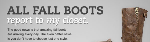 ALL FALL BOOTS report to my closet. The good news is that amazing fall boots are arriving every day. The even better news is you don't have to choose just one style.
