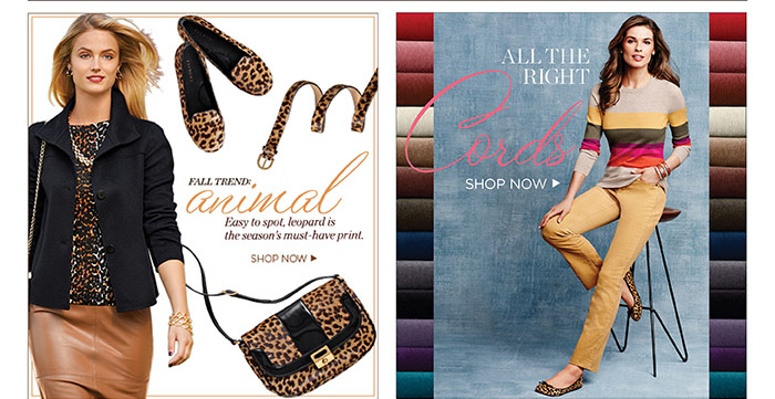 Fall Trends. Animal. Easy to spot, leopard is the season's must-have print. Shop Now. All the Right Cords. Shop Now.