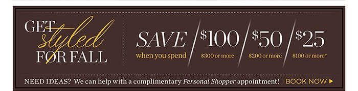 Save when you spend. Save $100 when you spend $300 or more. Save $50 when you spend $200 or more. Save $25 when you spend $100 or more. Need ideas? We can help with a complimentary Personal Shopper appointment!