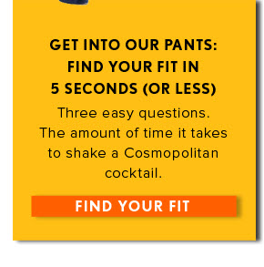 GET INTO OUR PANTS: FIND YOUR FIT IN 5 SECONDS (OR LESS) Three easy questions. The amount of time it takes to shake a Cosmopolitan cocktail.  FIND YOUR FIT