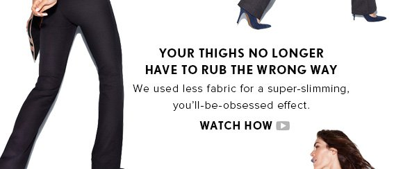 YOUR THIGHS NO LONGER HAVE TO RUB THE WRONG WAY We used less fabric for a super–slimming, you'll–be–obsessed effect.    WATCH HOW