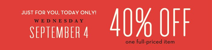 JUST FOR YOU, TODAY ONLY! WEDNESDAY | SEPTEMBER 4 | 40% OFF one full-priced item