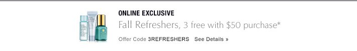 ONLINE EXCLUSIVE Fall Refreshers,  3 free with $50 purchase* Offer Code 3REFRESHERS   SEE DETAILS »