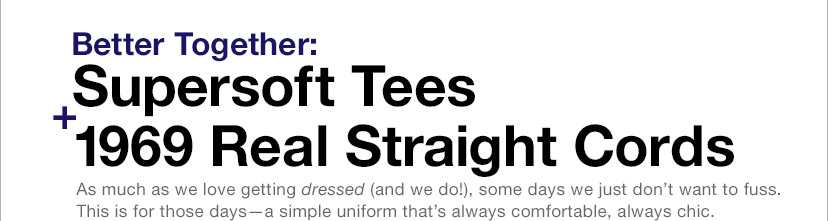 Better Together: Supersoft Tees + 1969 Real Straight Cords